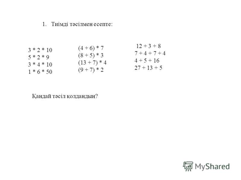 1.Тиімді тәсілмен есепте: 3 * 2 * 10 5 * 2 * 9 3 * 4 * 10 1 * 6 * 50 (4 + 6) * 7 (8 + 5) * 3 (13 + 7) * 4 (9 + 7) * 2 12 + 3 + 8 7 + 4 + 7 + 4 4 + 5 + 16 27 + 13 + 5 Қандай тәсіл қолдандың?