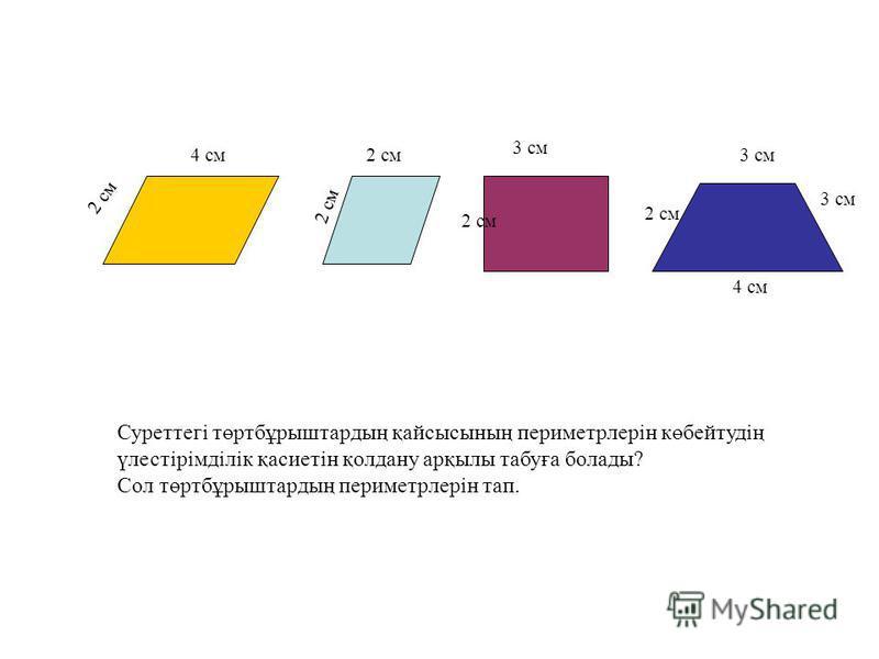 2 см 4 см2 см 3 см 4 см 3 см 2 см Суреттегі төртбұрыштардың қайсысының периметрлерін көбейтудің үлестірімділік қасиетін қолдану арқылы табуға болады? Сол төртбұрыштардың периметрлерін тап.