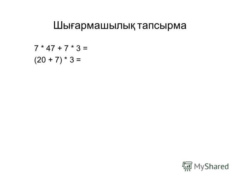 Шығармашылық тапсырма 7 * 47 + 7 * 3 = (20 + 7) * 3 =
