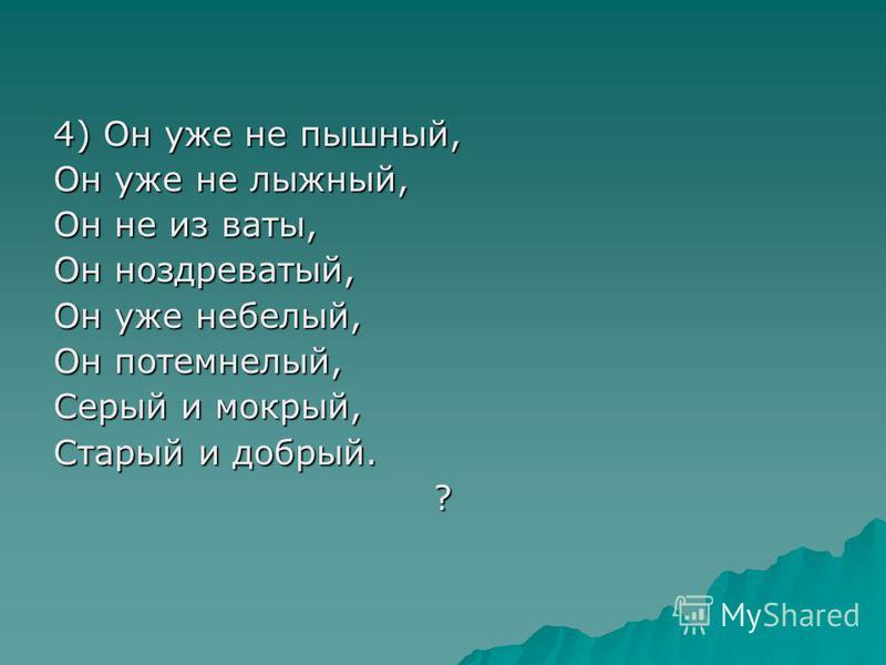 4) Он уже не пышный, Он уже не лыжный, Он не из ваты, Он ноздреватый, Он уже небелый, Он потемнелый, Серый и мокрый, Старый и добрый. ?