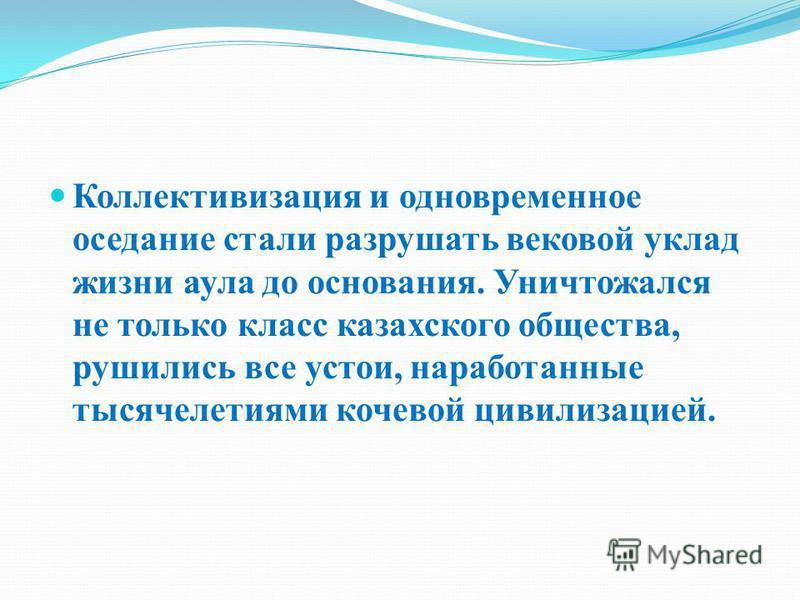 Коллективизация и одновременное оседание стали разрушать вековой уклад жизни аула до основания. Уничтожался не только класс казахского общества, рушились все устои, наработанные тысячелетиями кочевой цивилизацией.