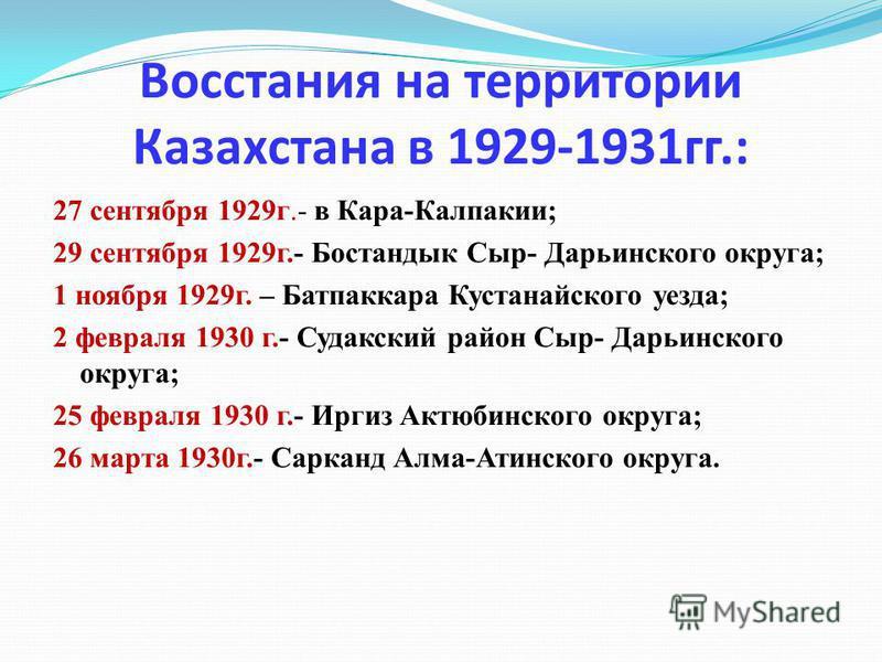 Восстания на территории Казахстана в 1929-1931 гг.: 27 сентября 1929 г.- в Кара-Калпакии; 29 сентября 1929 г.- Бостандык Сыр- Дарьинского округа; 1 ноября 1929 г. – Батпаккара Кустанайского уезда; 2 февраля 1930 г.- Судакский район Сыр- Дарьинского о
