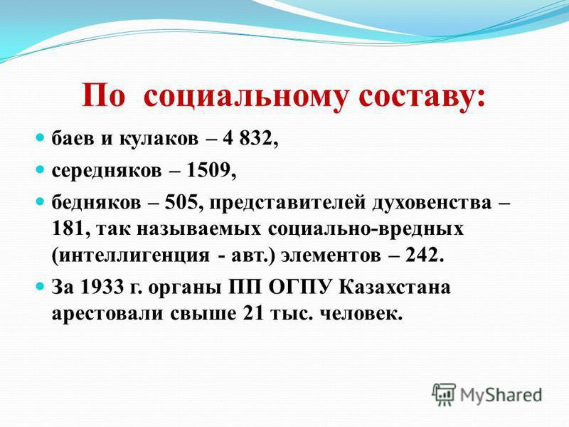 По социальному составу: баев и кулаков – 4 832, середняков – 1509, бедняков – 505, представителей духовенства – 181, так называемых социально-вредных (интеллигенция - авт.) элементов – 242. За 1933 г. органы ПП ОГПУ Казахстана арестовали свыше 21 тыс