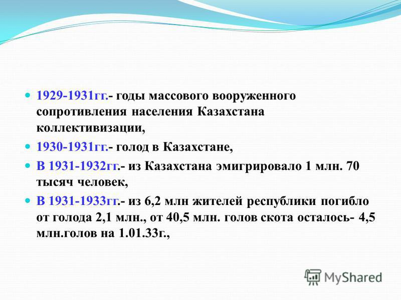 1929-1931 гг.- годы массового вооруженного сопротивления населения Казахстана коллективизации, 1930-1931 гг.- голод в Казахстане, В 1931-1932 гг.- из Казахстана эмигрировало 1 млн. 70 тысяч человек, В 1931-1933 гг.- из 6,2 млн жителей республики поги