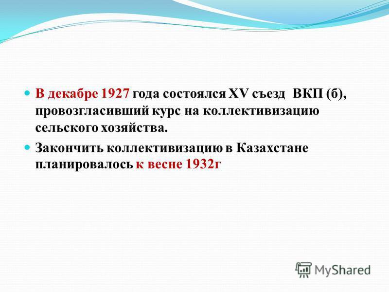 В декабре 1927 года состоялся XV съезд ВКП (б), провозгласивший курс на коллективизацию сельского хозяйства. Закончить коллективизацию в Казахстане планировалось к весне 1932 г