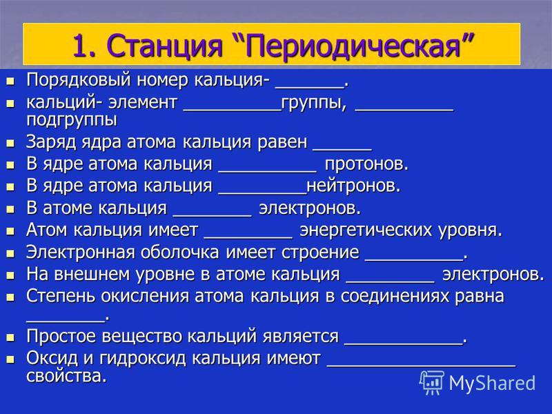1. Станция Периодическая Порядковый номер кальция- _______. Порядковый номер кальция- _______. кальций- элемент __________группы, __________ подгруппы кальций- элемент __________группы, __________ подгруппы Заряд ядра атома кальция равен ______ Заряд