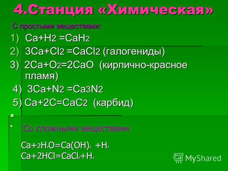 4. Станция «Химическая» С простыми веществами: С простыми веществами: 1)Ca+H 2 =CaH 2 2)3Ca+Cl 2 =CaCl 2 (галогениды) 3) 2Ca+O 2 =2CaO (кирпично-красное пламя) 4) 3Ca+N 2 =Ca 3 N 2 4) 3Ca+N 2 =Ca 3 N 2 5) Ca+2C=CaC 2 (карбид) 5) Ca+2C=CaC 2 (карбид)