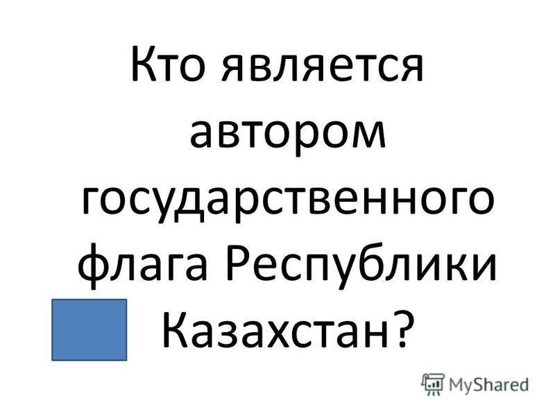 Кто является автором государственного флага Республики Казахстан?