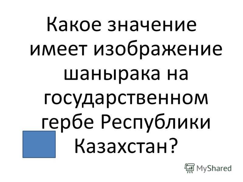 Какое значение имеет изображение шанырака на государственном гербе Республики Казахстан?