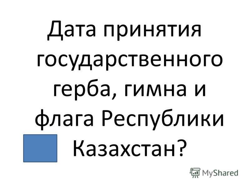 Дата принятия государственного герба, гимна и флага Республики Казахстан?