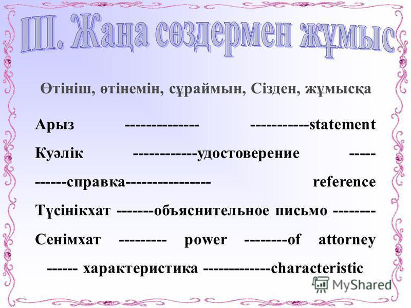 Өтініш, өтінемін, сұраймин, Сізден, жұмысқа Арыз -------------- -----------statement Куәлік ------------удостоверение ----- ------справка---------------- reference Түсінікхат -------объяснительное письмо -------- Сенімхат --------- power --------of a