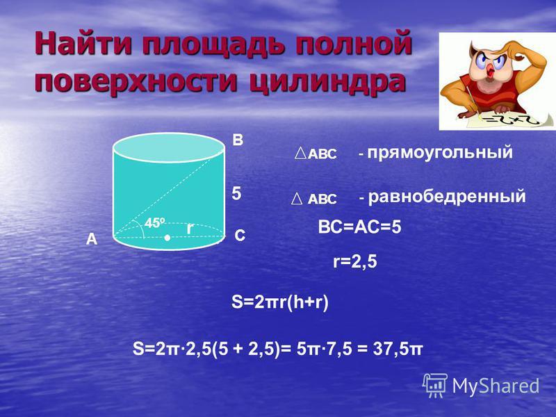 Найти площадь полной поверхности цилиндра А В С 45º АВС - прямоугольный АВС - равнобедренный 5 ВС=АС=5 r=2,5 S=2π·2,5(5 + 2,5)= 5π·7,5 = 37,5π АВС S=2πr(h+r) АВС r