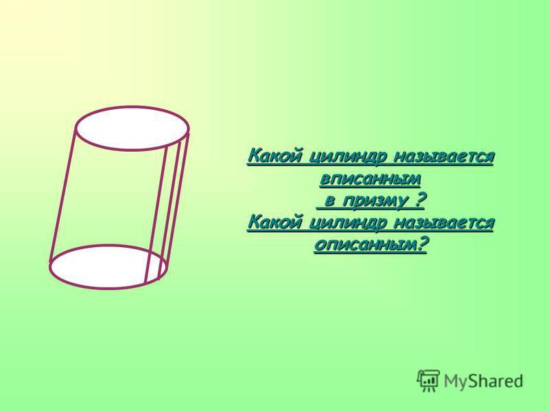 Какой цилиндр называется вписанным в призму ? в призму ? Какой цилиндр называется описанным?