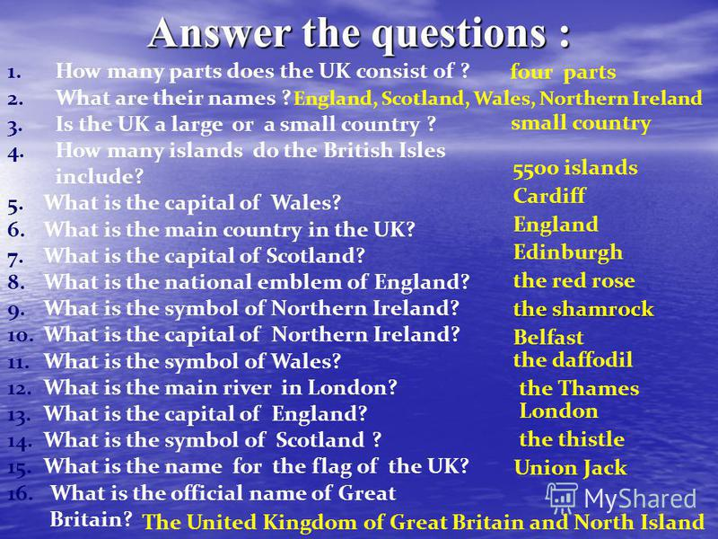 Answer the questions : 1.How many parts does the UK consist of ? 2.What are their names ? 3.Is the UK a large or a small country ? 4.How many islands do the British Isles include? 5.What is the capital of Wales? 6.What is the main country in the UK?
