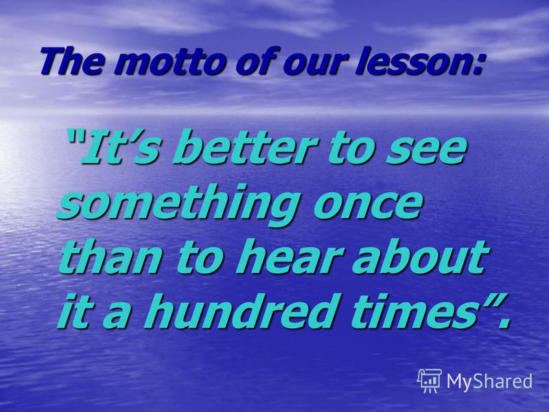 The motto of our lesson: Its better to see something once than to hear about it a hundred times.
