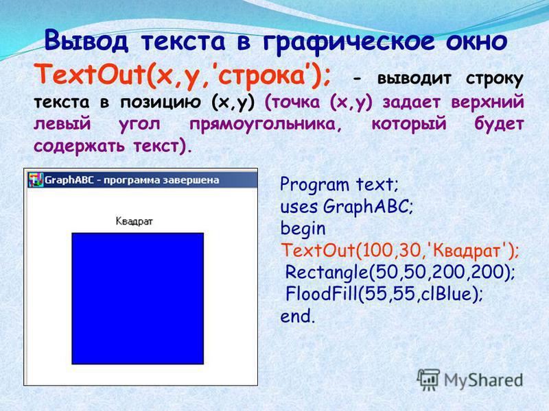 Вывод текста в графическое окно TextOut(x,y,строка); - выводит строку текста в позицию (x,y) (точка (x,y) задает верхний левый угол прямоугольника, который будет содержать текст). Program text; uses GraphABC; begin TextOut(100,30,'Квадрат'); Rectangl