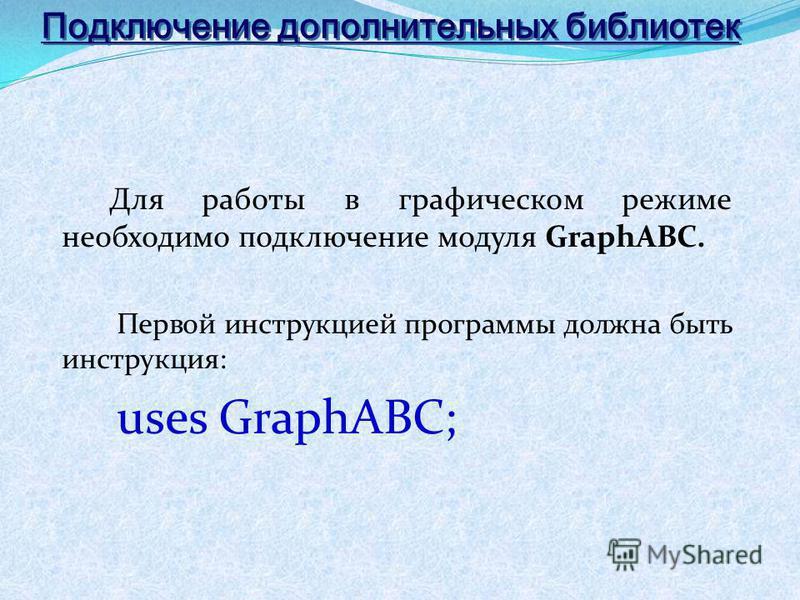 Подключение дополнительных библиотек Для работы в графическом режиме необходимо подключение модуля GraphABC. Первой инструкцией программы должна быть инструкция: uses GraphABC;