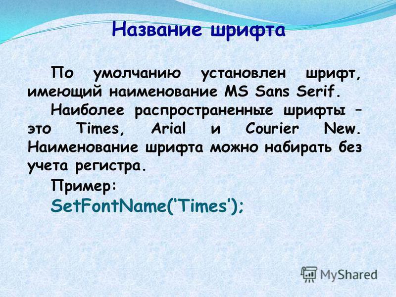 Название шрифта По умолчанию установлен шрифт, имеющий наименование MS Sans Serif. Наиболее распространенные шрифты – это Times, Arial и Courier New. Наименование шрифта можно набирать без учета регистра. Пример: SetFontName(Times);