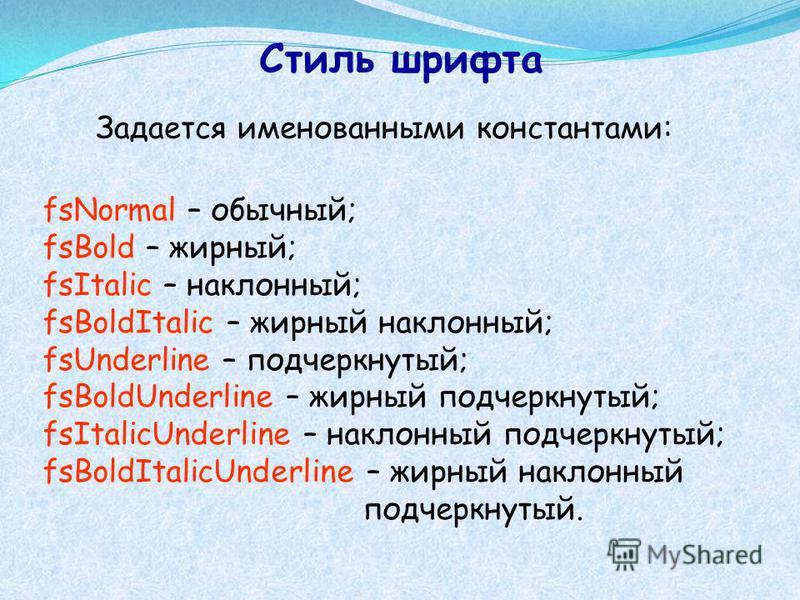 Стиль шрифта Задается именованными константами: fsNormal – обычный; fsBold – жирный; fsItalic – наклонный; fsBoldItalic – жирный наклонный; fsUnderline – подчеркнутый; fsBoldUnderline – жирный подчеркнутый; fsItalicUnderline – наклонный подчеркнутый;