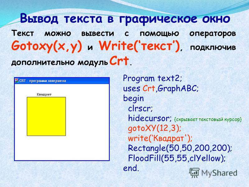 Вывод текста в графическое окно Program text2; uses Crt,GraphABC; begin clrscr; hidecursor; {скрывает текстовый курсор} gotoXY(12,3); write(Квадрат'); Rectangle(50,50,200,200); FloodFill(55,55,clYellow); end. Текст можно вывести с помощью операторов