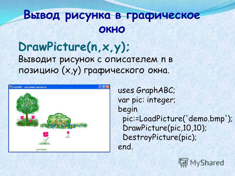 DrawPicture(n,x,y); Выводит рисунок с описателем n в позицию (x,y) графического окна. Вывод рисунка в графическое окно uses GraphABC; var pic: integer; begin pic:=LoadPicture('demo.bmp'); DrawPicture(pic,10,10); DestroyPicture(pic); end.