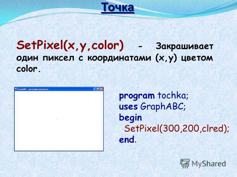SetPixel(x,y,color) - Закрашивает один пиксел с координатами (x,y) цветом color. program tochka ; uses GraphABC ; begin SetPixel(300,200,clred); end. Точка