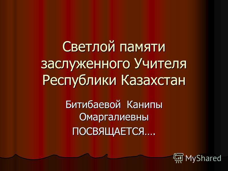 Светлой памяти заслуженного Учителя Республики Казахстан Битибаевой Канипы Омаргалиевны ПОСВЯЩАЕТСЯ….