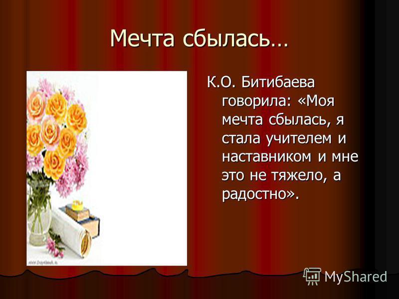 Мечта сбылась… К.О. Битибаева говорила: «Моя мечта сбылась, я стала учителем и наставником и мне это не тяжело, а радостно».