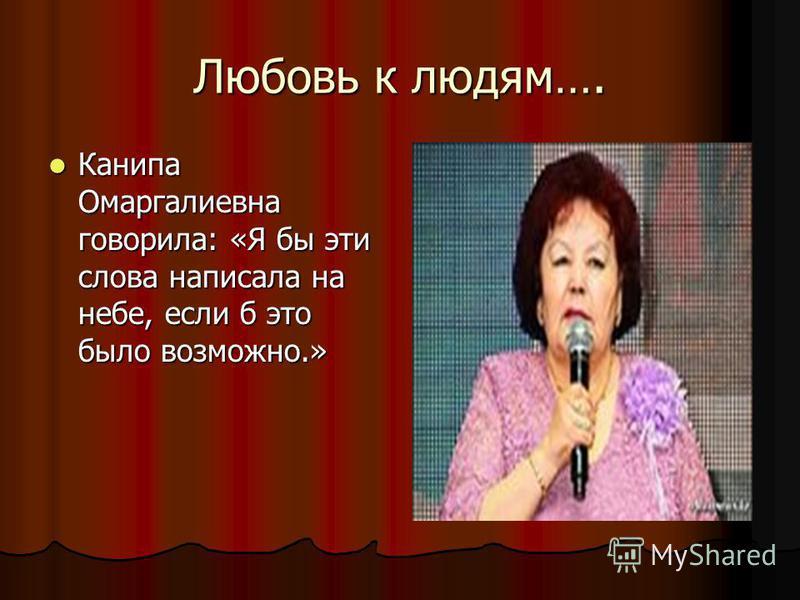 Любовь к людям…. Канипа Омаргалиевна говорила: «Я бы эти слова написала на небе, если б это было возможно.» Канипа Омаргалиевна говорила: «Я бы эти слова написала на небе, если б это было возможно.»