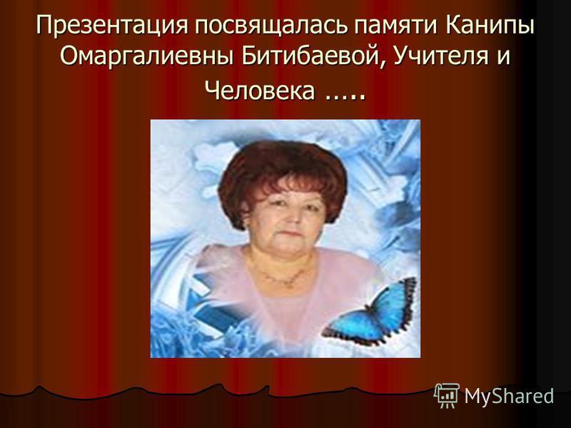 Презентация посвящалась памяти Канипы Омаргалиевны Битибаевой, Учителя и Человека …..