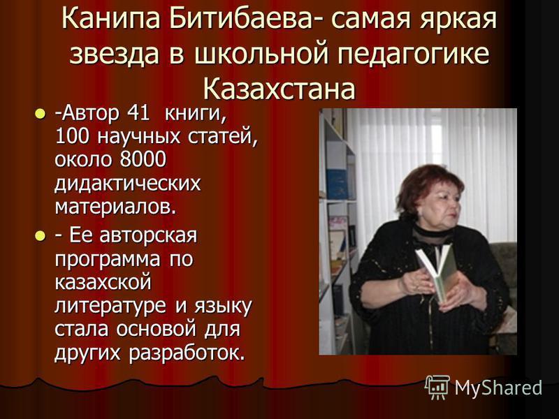 Канипа Битибаева- самая яркая звезда в школьной педагогике Казахстана -Автор 41 книги, 100 научных статей, около 8000 дидактических материалов. -Автор 41 книги, 100 научных статей, около 8000 дидактических материалов. - Ее авторская программа по каза