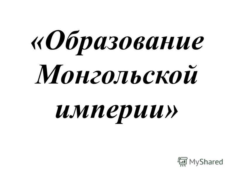 «Образование Монгольской империи»