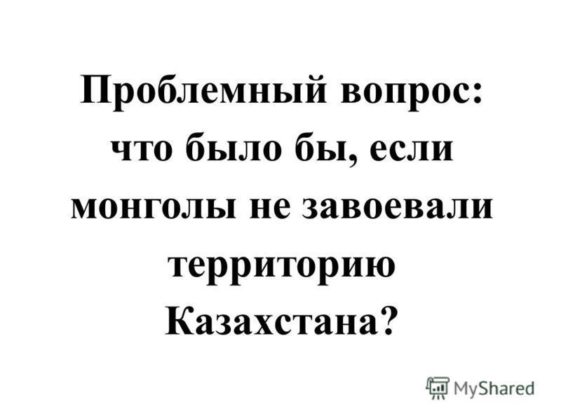 Проблемный вопрос: что было бы, если монголы не завоевали территорию Казахстана?