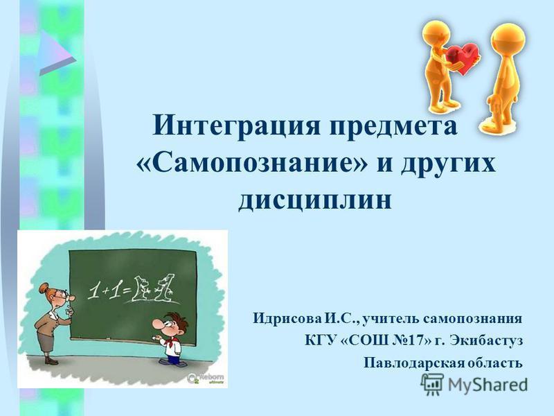 Интеграция предмета «Самопознание» и других дисциплин Идрисова И.С., учитель самопознания КГУ «СОШ 17» г. Экибастуз Павлодарская область