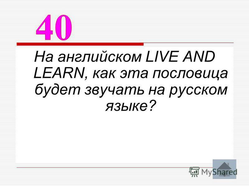 На английском LIVE AND LEARN, как эта пословица будет звучать на русском языке?