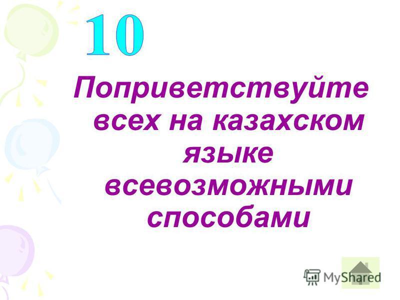 Поприветствуйте всех на казахском языке всевозможными способами
