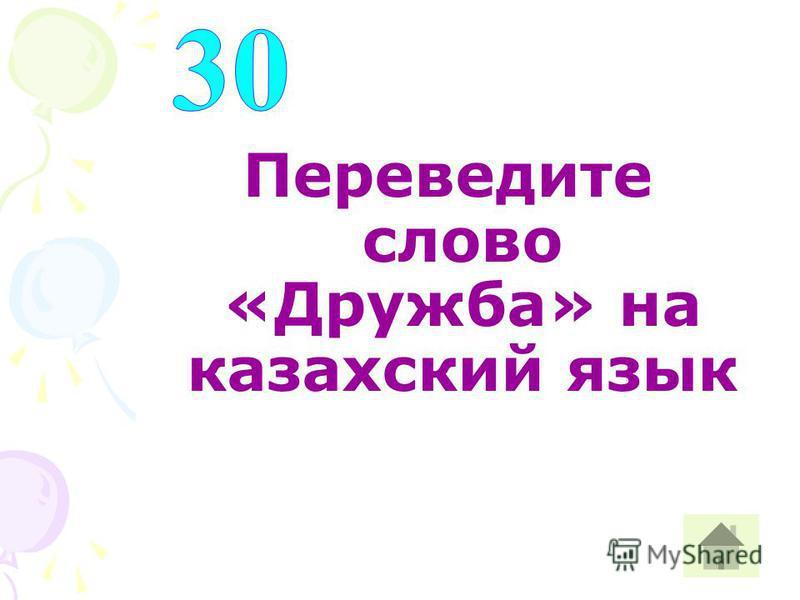 Переведите слово «Дружба» на казахский язык