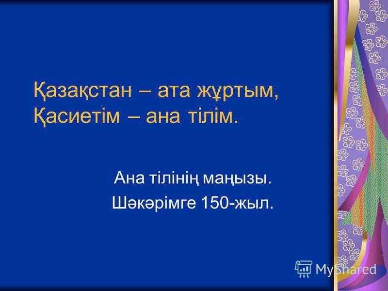 Қазақстан – ата жұртым, Қасиетім – ана тілім. Ана тілінің маңызы. Шәкәрімге 150-жыл.