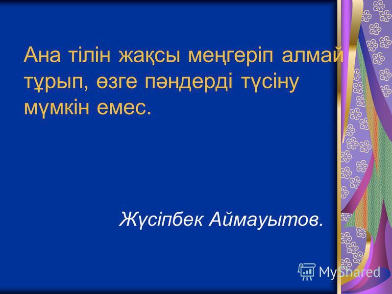 Ана тілін жақсы меңгеріп алмай тұрып, өзге пәндерді түсіну мүмкін емес. Жүсіпбек Аймауытов.