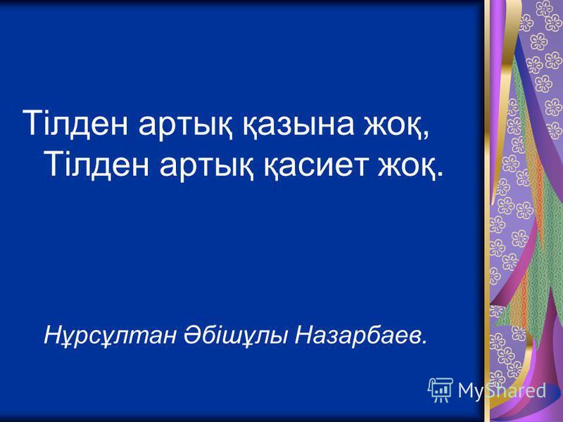 Тілден артық қазына жоқ, Тілден артық қасиет жоқ. Нұрсұлтан Әбішұлы Назарбаев.