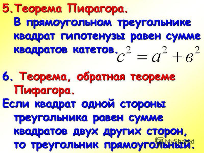 5. Теорема Пифагора. В прямоугольном треугольнике квадрат гипотенузы равен сумме квадратов катетов. 6. Теорема, обратная теореме Пифагора. Если квадрат одной стороны треугольника равен сумме квадратов двух других сторон, то треугольник прямоугольный.