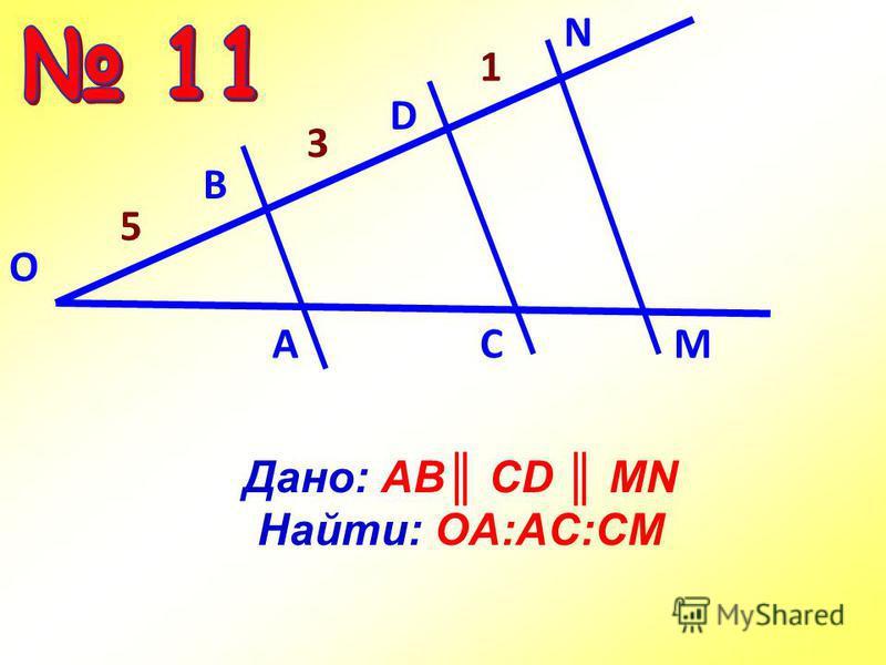 Дано: АВ CD MN Найти: OA:AC:CM О А C M В D N 3 5 1