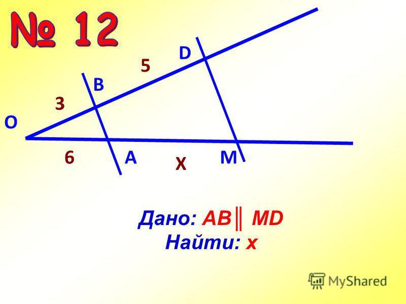 Дано: АВ MD Найти: x О А M В D 5 3 6 X