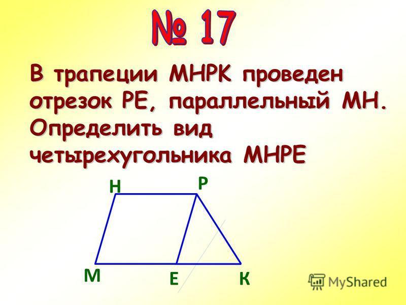 М ЕК Р Н В трапеции MНPK проведен отрезок РЕ, параллельный МН. Определить вид четырехугольника МНРЕ