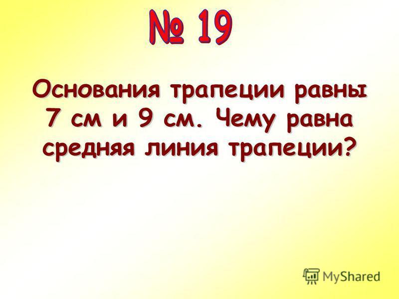 Основания трапеции равны 7 см и 9 см. Чему равна средняя линия трапеции?