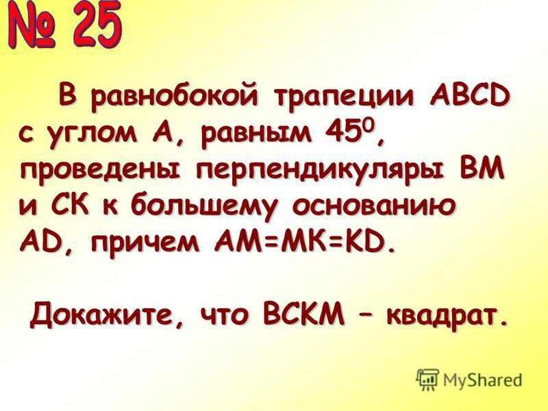 В равнобокой трапеции АВСD с углом А, равным 45 0, проведены перпендикуляры ВМ и СК к большему основанию AD, причем АМ=МК=KD. В равнобокой трапеции АВСD с углом А, равным 45 0, проведены перпендикуляры ВМ и СК к большему основанию AD, причем АМ=МК=KD