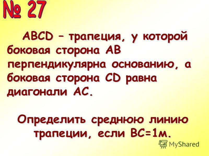 АВСD – трапеция, у которой боковая сторона АВ перпендикулярна основанию, а боковая сторона CD равна диагонали АС. АВСD – трапеция, у которой боковая сторона АВ перпендикулярна основанию, а боковая сторона CD равна диагонали АС. Определить среднюю лин