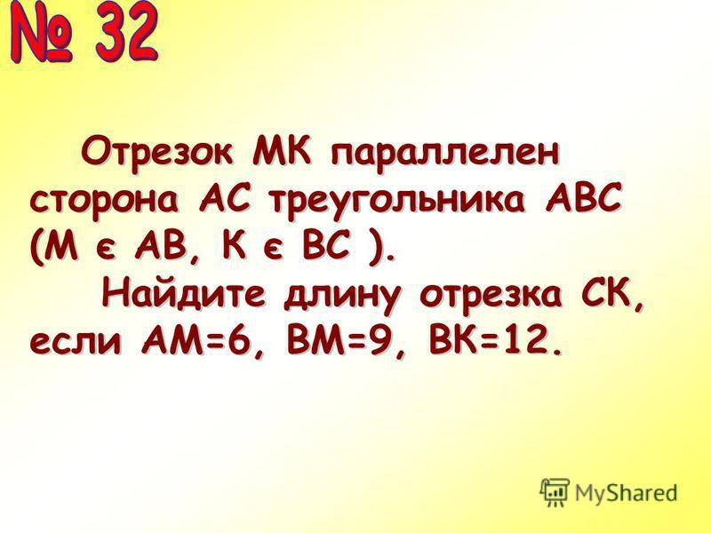 Отрезок МК параллелен сторона АС треугольника АВС (М є АВ, К є ВС ). Отрезок МК параллелен сторона АС треугольника АВС (М є АВ, К є ВС ). Найдите длину отрезка СК, если АМ=6, ВМ=9, ВК=12.