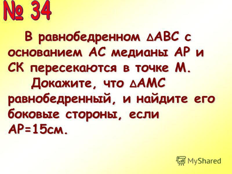 В равнобедренном Δ АВС с основанием АС медианы АР и СК пересекаются в точке М. В равнобедренном Δ АВС с основанием АС медианы АР и СК пересекаются в точке М. Докажите, что Δ АМС равнобедренный, и найдите его боковые стороны, если АР=15 см.