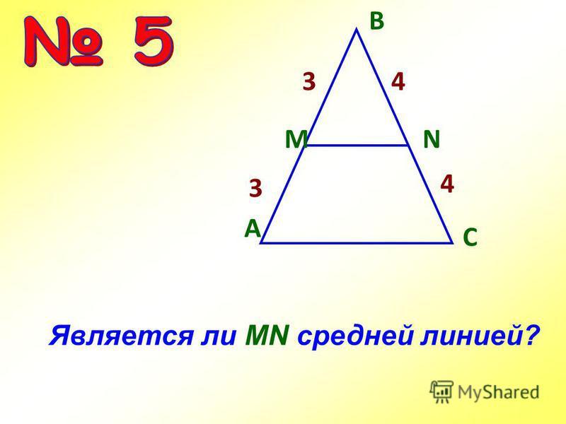 Является ли MN средней линией? A С MN В 3 3 4 4
